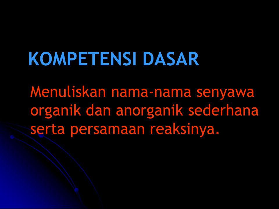 KOMPETENSI DASAR Menuliskan nama-nama senyawa organik dan anorganik sederhana serta persamaan reaksinya.