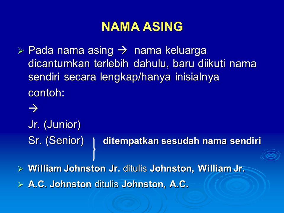 NAMA ASING Pada nama asing  nama keluarga dicantumkan terlebih dahulu, baru diikuti nama sendiri secara lengkap/hanya inisialnya.