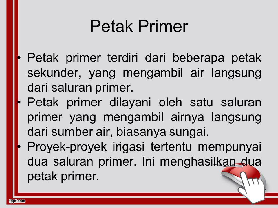 Petak Primer Petak primer terdiri dari beberapa petak sekunder, yang mengambil air langsung dari saluran primer.