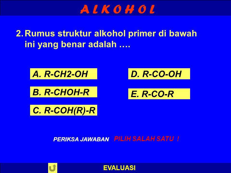 A L K O H O L Rumus struktur alkohol primer di bawah ini yang benar adalah …. A. R-CH2-OH. D. R-CO-OH.