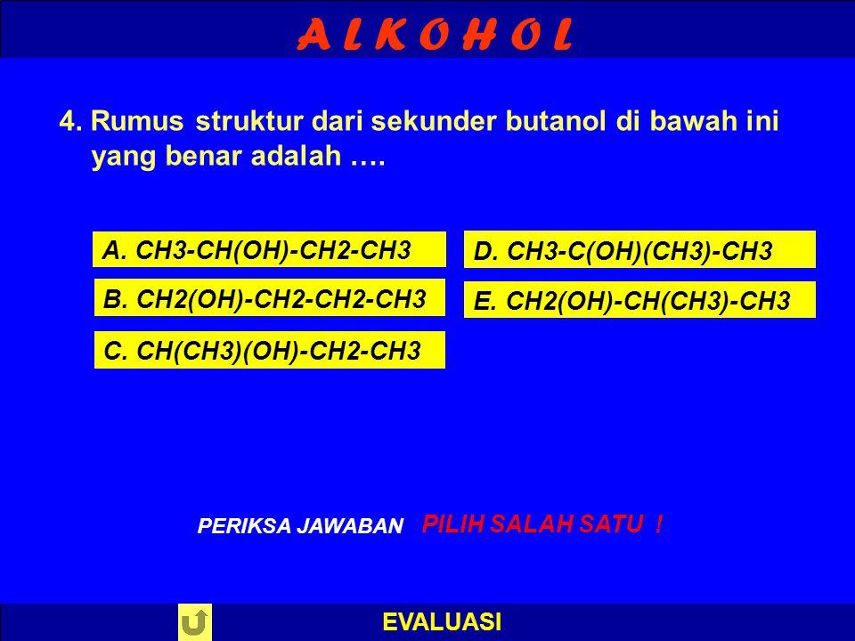 A L K O H O L 4. Rumus struktur dari sekunder butanol di bawah ini yang benar adalah …. A. CH3-CH(OH)-CH2-CH3.
