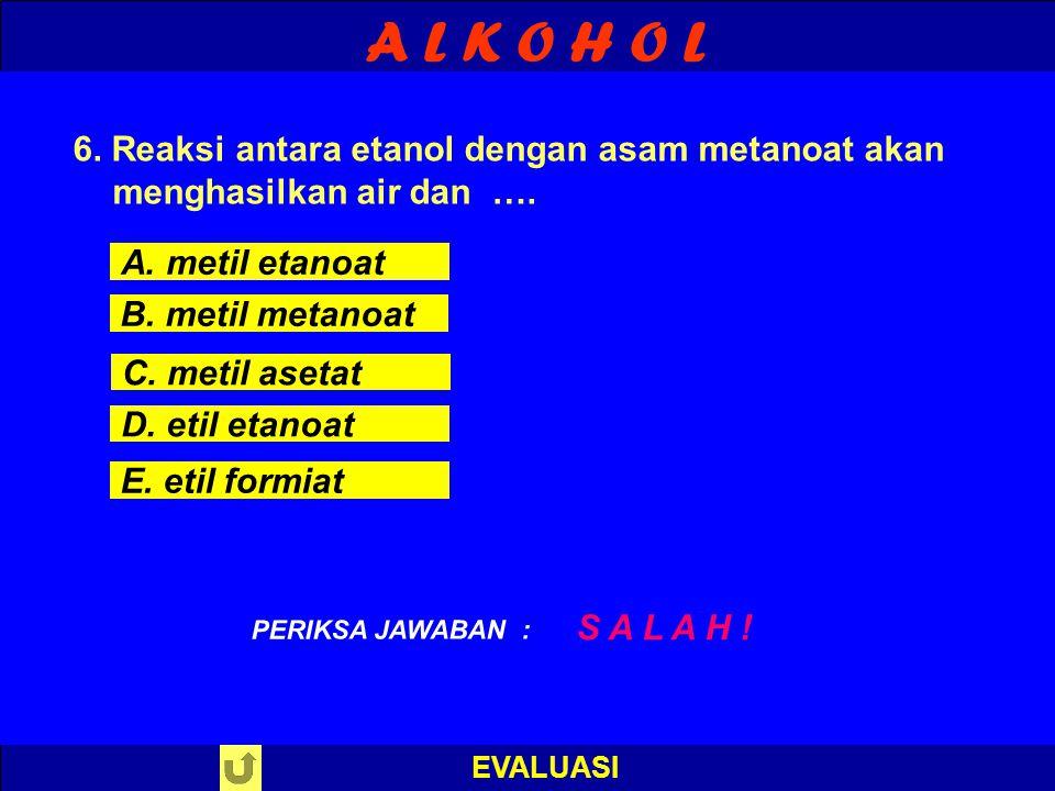 A L K O H O L 6. Reaksi antara etanol dengan asam metanoat akan menghasilkan air dan …. A. metil etanoat.