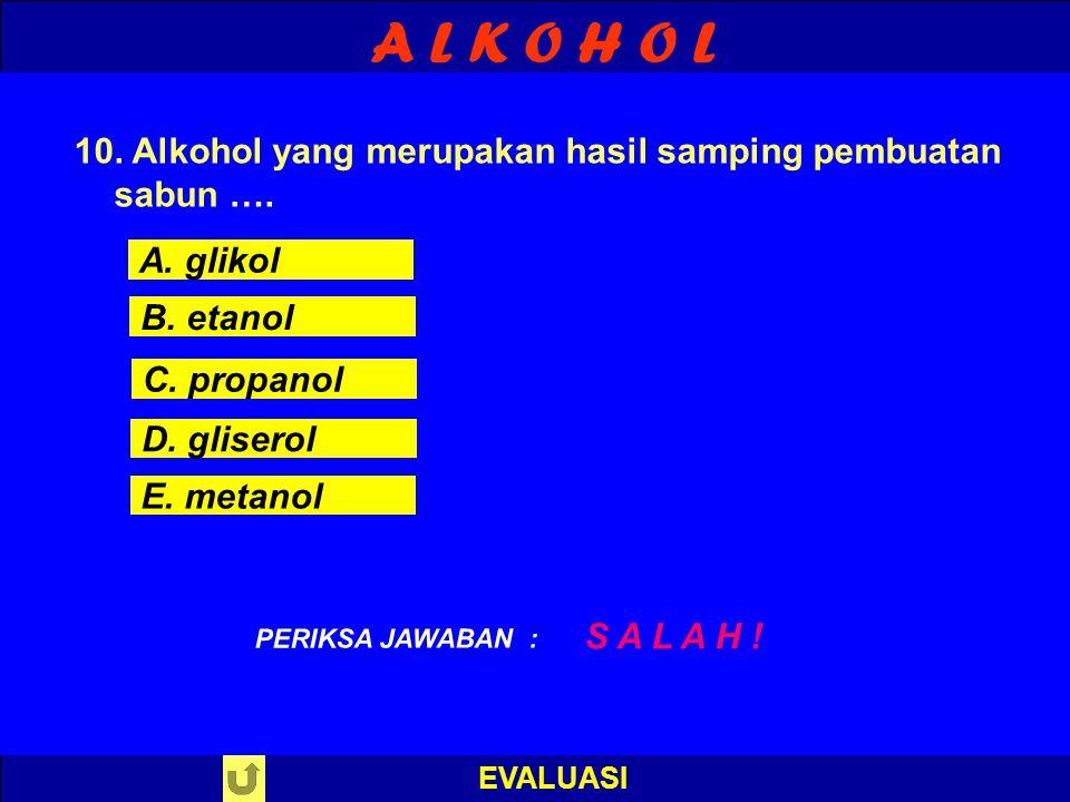 A L K O H O L 10. Alkohol yang merupakan hasil samping pembuatan sabun …. A. glikol. B. etanol. C. propanol.