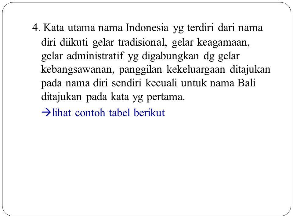 4. Kata utama nama Indonesia yg terdiri dari nama diri diikuti gelar tradisional, gelar keagamaan, gelar administratif yg digabungkan dg gelar kebangsawanan, panggilan kekeluargaan ditajukan pada nama diri sendiri kecuali untuk nama Bali ditajukan pada kata yg pertama.