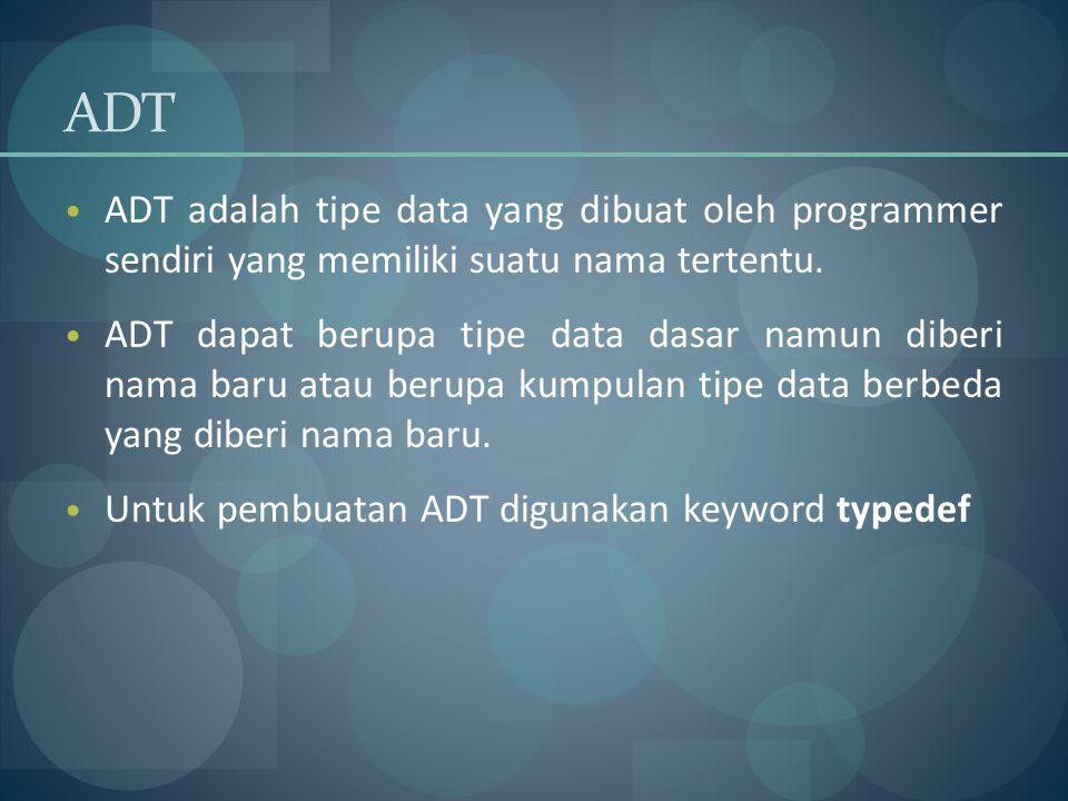 ADT ADT adalah tipe data yang dibuat oleh programmer sendiri yang memiliki suatu nama tertentu.