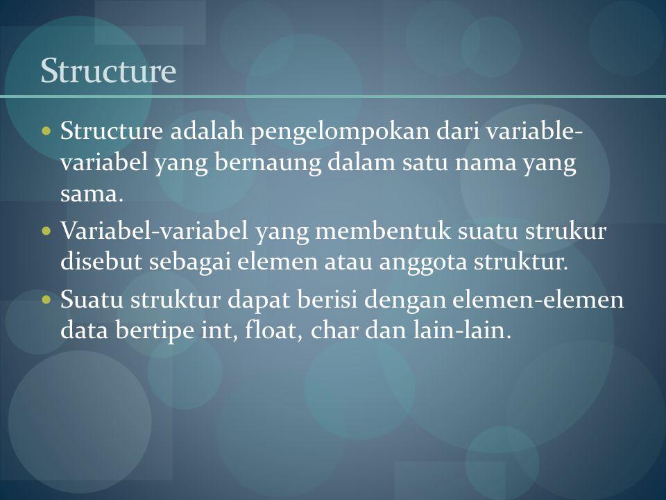 Structure Structure adalah pengelompokan dari variable- variabel yang bernaung dalam satu nama yang sama.