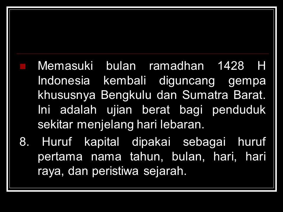 Memasuki bulan ramadhan 1428 H Indonesia kembali diguncang gempa khususnya Bengkulu dan Sumatra Barat. Ini adalah ujian berat bagi penduduk sekitar menjelang hari lebaran.