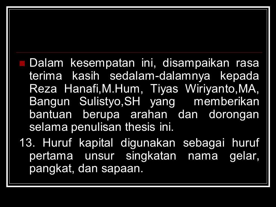 Dalam kesempatan ini, disampaikan rasa terima kasih sedalam-dalamnya kepada Reza Hanafi,M.Hum, Tiyas Wiriyanto,MA, Bangun Sulistyo,SH yang memberikan bantuan berupa arahan dan dorongan selama penulisan thesis ini.