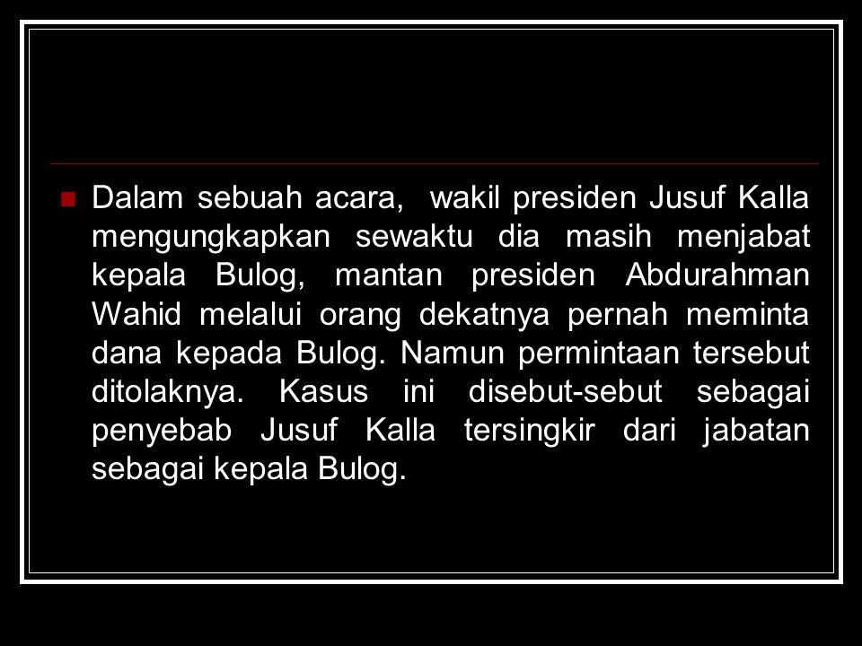 Dalam sebuah acara, wakil presiden Jusuf Kalla mengungkapkan sewaktu dia masih menjabat kepala Bulog, mantan presiden Abdurahman Wahid melalui orang dekatnya pernah meminta dana kepada Bulog.