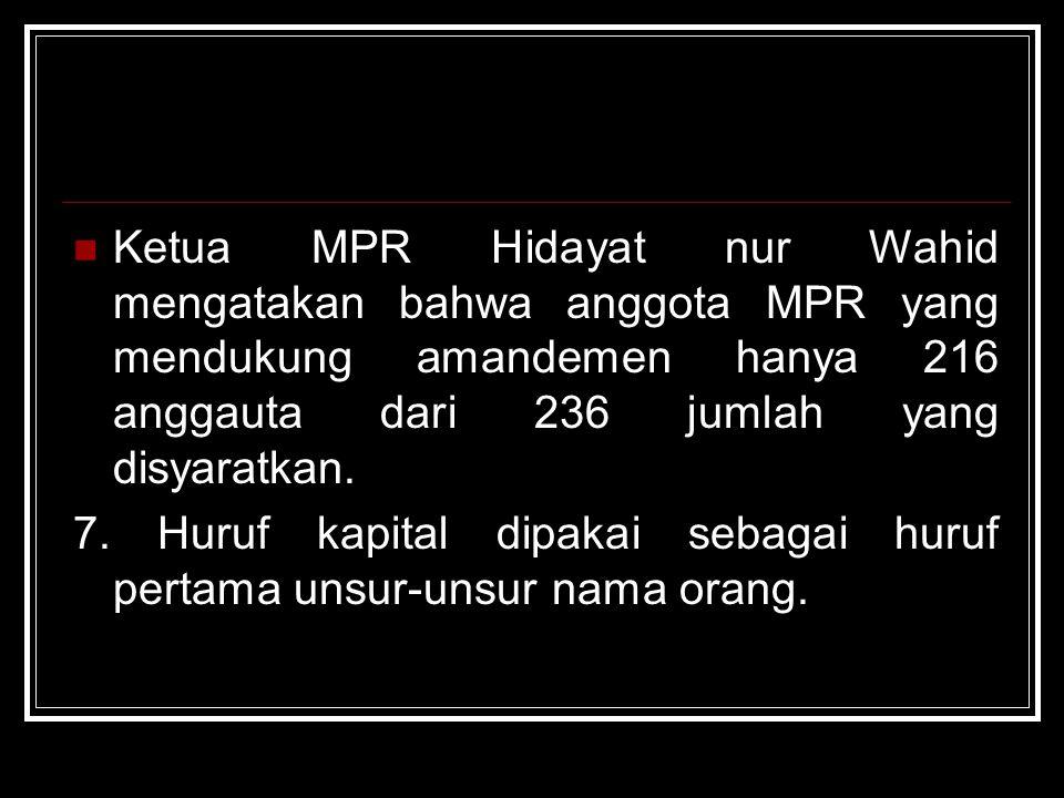 Ketua MPR Hidayat nur Wahid mengatakan bahwa anggota MPR yang mendukung amandemen hanya 216 anggauta dari 236 jumlah yang disyaratkan.