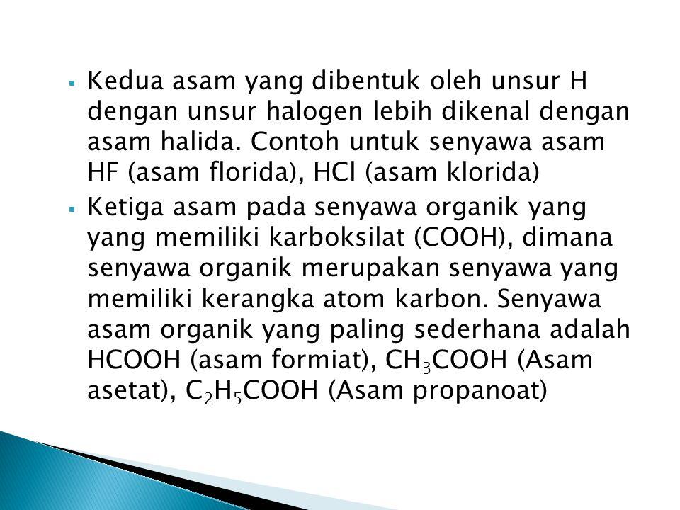 Kedua asam yang dibentuk oleh unsur H dengan unsur halogen lebih dikenal dengan asam halida. Contoh untuk senyawa asam HF (asam florida), HCl (asam klorida)