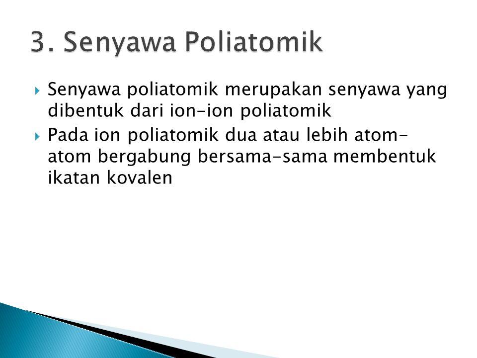 3. Senyawa Poliatomik Senyawa poliatomik merupakan senyawa yang dibentuk dari ion-ion poliatomik.