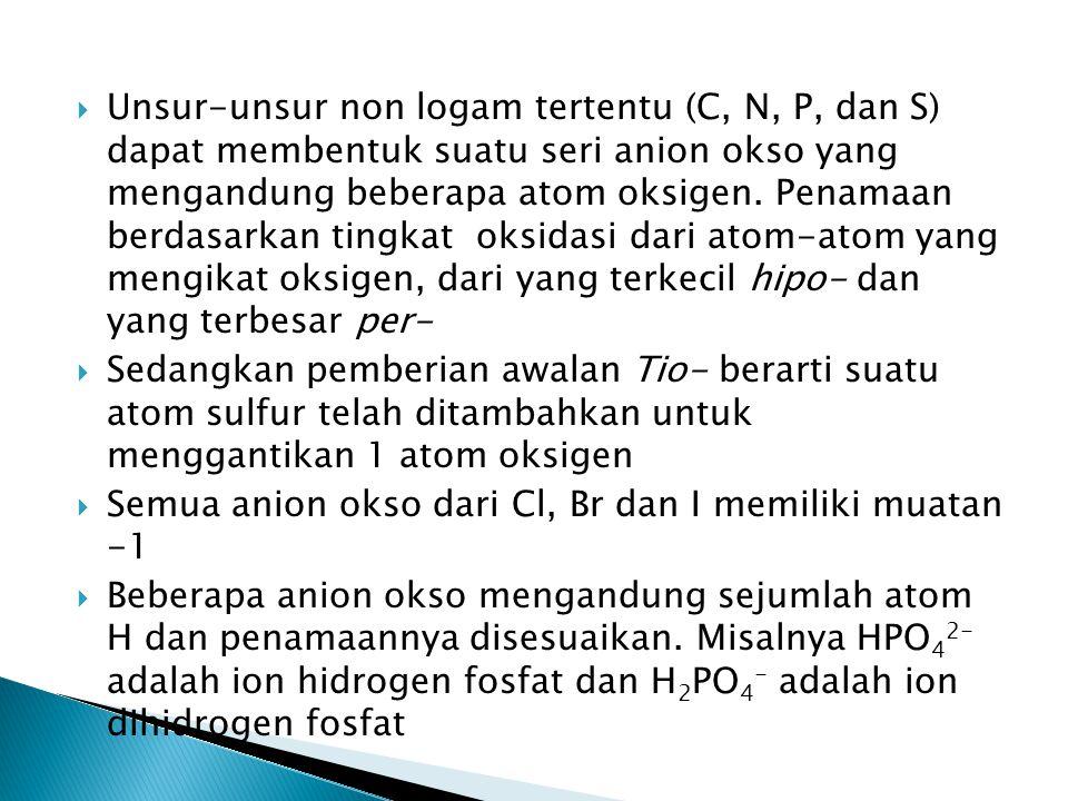 Unsur-unsur non logam tertentu (C, N, P, dan S) dapat membentuk suatu seri anion okso yang mengandung beberapa atom oksigen. Penamaan berdasarkan tingkat oksidasi dari atom-atom yang mengikat oksigen, dari yang terkecil hipo- dan yang terbesar per-