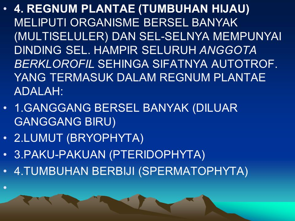 4. REGNUM PLANTAE (TUMBUHAN HIJAU) MELIPUTI ORGANISME BERSEL BANYAK (MULTISELULER) DAN SEL-SELNYA MEMPUNYAI DINDING SEL. HAMPIR SELURUH ANGGOTA BERKLOROFIL SEHINGA SIFATNYA AUTOTROF. YANG TERMASUK DALAM REGNUM PLANTAE ADALAH: