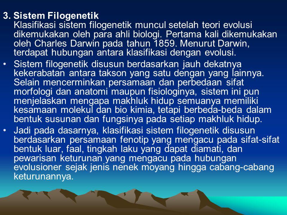 3. Sistem Filogenetik Klasifikasi sistem filogenetik muncul setelah teori evolusi dikemukakan oleh para ahli biologi. Pertama kali dikemukakan oleh Charles Darwin pada tahun 1859. Menurut Darwin, terdapat hubungan antara klasifikasi dengan evolusi.