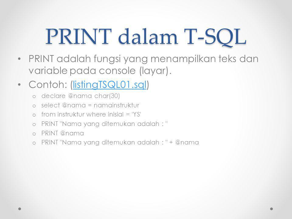PRINT dalam T-SQL PRINT adalah fungsi yang menampilkan teks dan variable pada console (layar). Contoh: (listingTSQL01.sql)