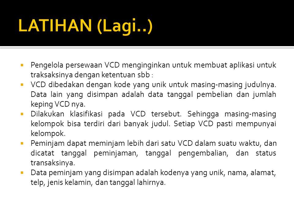 LATIHAN (Lagi..) Pengelola persewaan VCD menginginkan untuk membuat aplikasi untuk traksaksinya dengan ketentuan sbb :