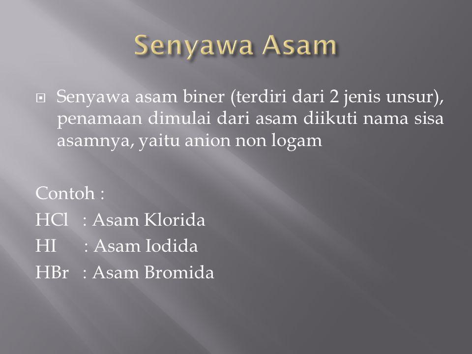 Senyawa Asam Senyawa asam biner (terdiri dari 2 jenis unsur), penamaan dimulai dari asam diikuti nama sisa asamnya, yaitu anion non logam.