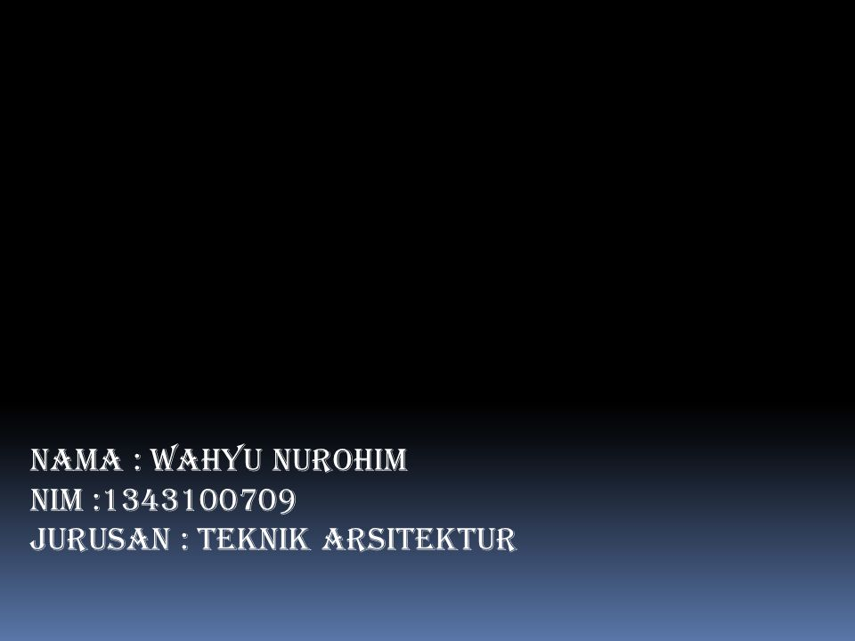 NAMA : Wahyu Nurohim NIM :1343100709 Jurusan : Teknik Arsitektur