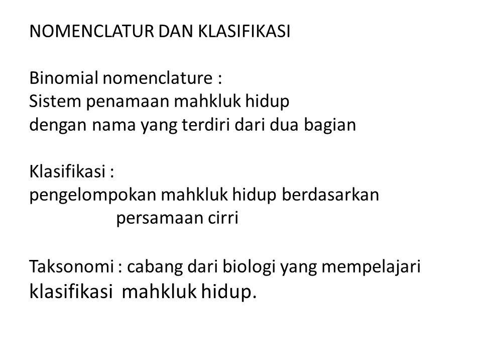 NOMENCLATUR DAN KLASIFIKASI Binomial nomenclature : Sistem penamaan mahkluk hidup dengan nama yang terdiri dari dua bagian Klasifikasi : pengelompokan mahkluk hidup berdasarkan persamaan cirri Taksonomi : cabang dari biologi yang mempelajari klasifikasi mahkluk hidup.