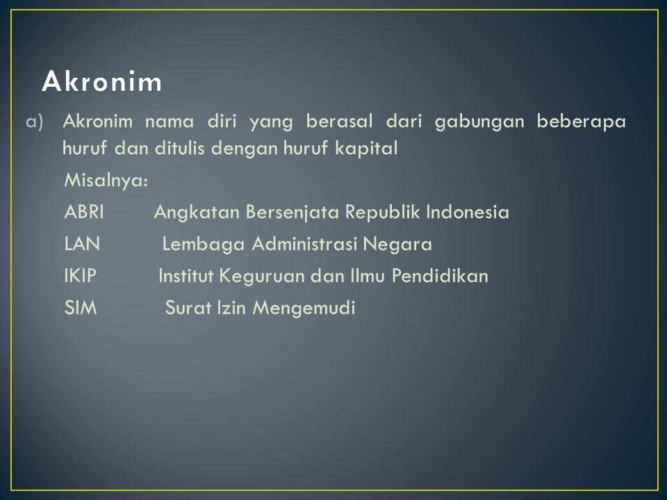 Akronim Akronim nama diri yang berasal dari gabungan beberapa huruf dan ditulis dengan huruf kapital.