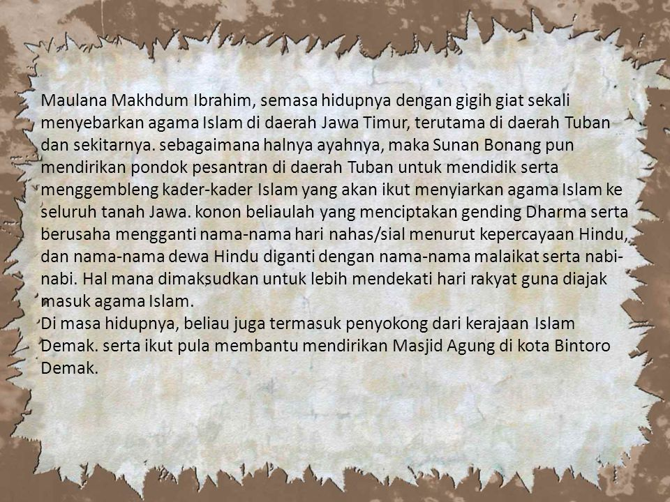 Maulana Makhdum Ibrahim, semasa hidupnya dengan gigih giat sekali menyebarkan agama Islam di daerah Jawa Timur, terutama di daerah Tuban dan sekitarnya.