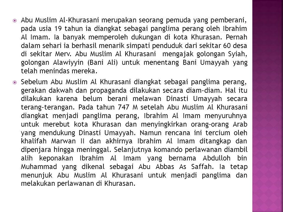 Abu Muslim Al-Khurasani merupakan seorang pemuda yang pemberani, pada usia 19 tahun ia diangkat sebagai panglima perang oleh Ibrahim Al Imam. Ia banyak memperoleh dukungan di kota Khurasan. Pernah dalam sehari ia berhasil menarik simpati penduduk dari sekitar 60 desa di sekitar Merv. Abu Muslim Al Khurasani mengajak golongan Syiah, golongan Alawiyyin (Bani Ali) untuk menentang Bani Umayyah yang telah menindas mereka.