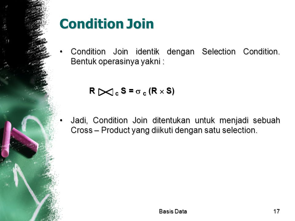 Condition Join Condition Join identik dengan Selection Condition. Bentuk operasinya yakni : R c S =  c (R  S)