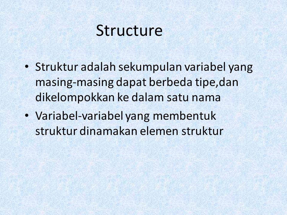 Structure Struktur adalah sekumpulan variabel yang masing-masing dapat berbeda tipe,dan dikelompokkan ke dalam satu nama.