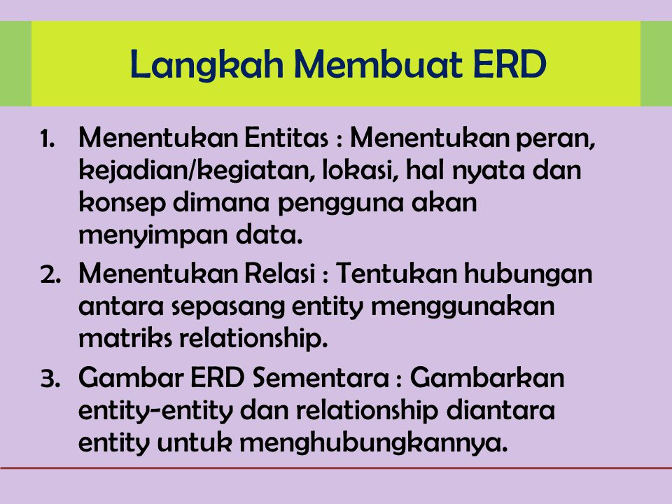 Langkah Membuat ERD Menentukan Entitas : Menentukan peran, kejadian/kegiatan, lokasi, hal nyata dan konsep dimana pengguna akan menyimpan data.