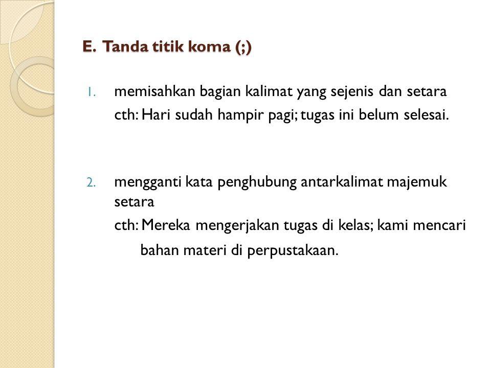 E. Tanda titik koma (;) memisahkan bagian kalimat yang sejenis dan setara. cth: Hari sudah hampir pagi; tugas ini belum selesai.