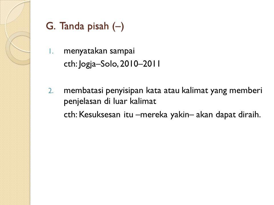 G. Tanda pisah (–) menyatakan sampai cth: Jogja–Solo, 2010–2011
