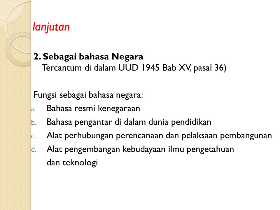 lanjutan 2. Sebagai bahasa Negara Tercantum di dalam UUD 1945 Bab XV, pasal 36) Fungsi sebagai bahasa negara: