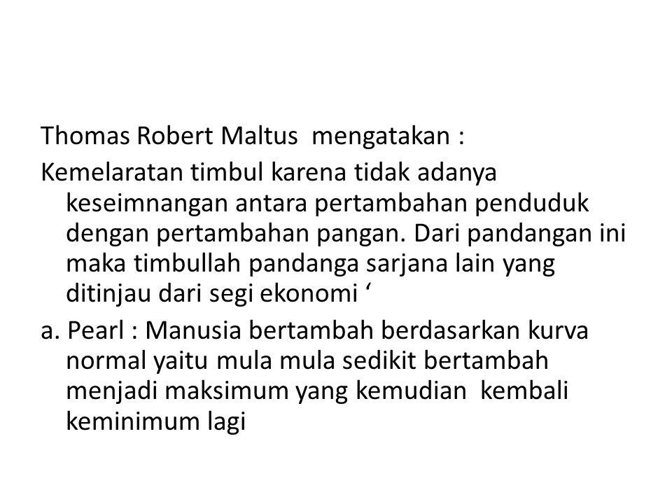 Thomas Robert Maltus mengatakan : Kemelaratan timbul karena tidak adanya keseimnangan antara pertambahan penduduk dengan pertambahan pangan.