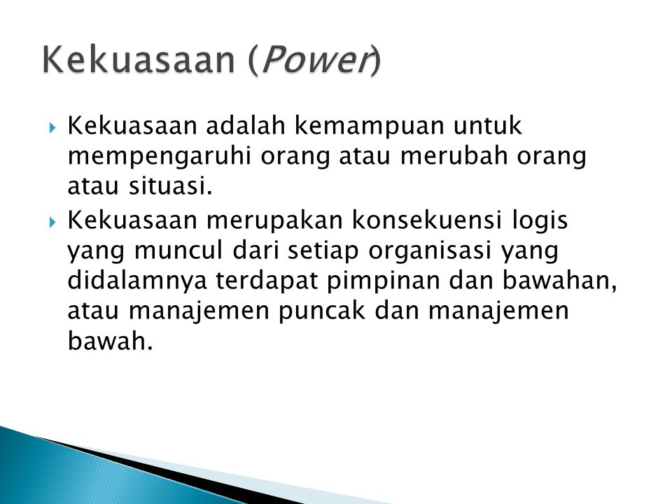 Kekuasaan (Power) Kekuasaan adalah kemampuan untuk mempengaruhi orang atau merubah orang atau situasi.