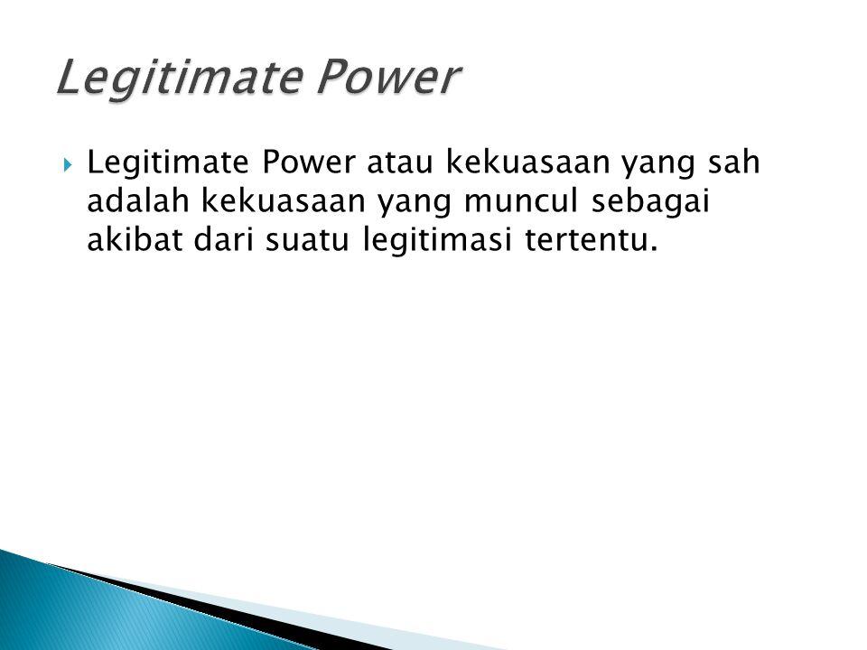 Legitimate Power Legitimate Power atau kekuasaan yang sah adalah kekuasaan yang muncul sebagai akibat dari suatu legitimasi tertentu.