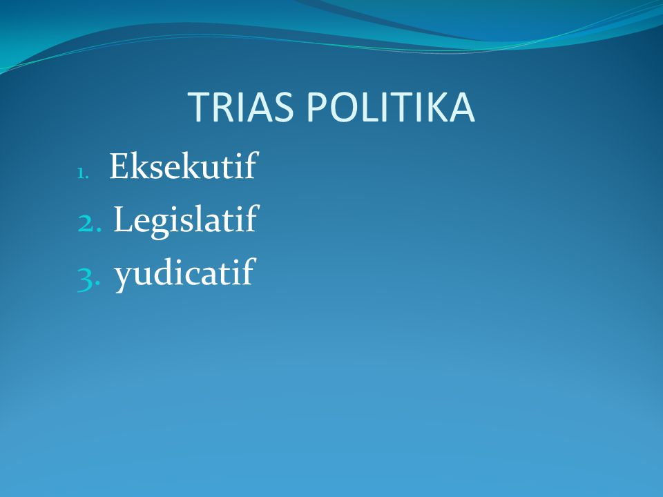 TRIAS POLITIKA Eksekutif Legislatif yudicatif