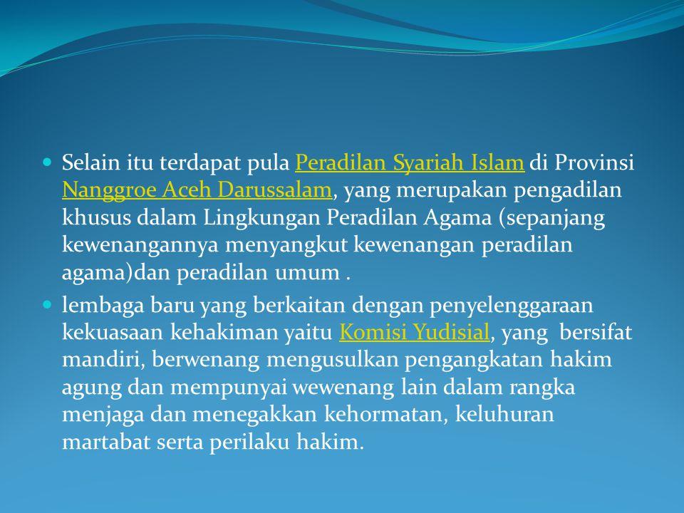 Selain itu terdapat pula Peradilan Syariah Islam di Provinsi Nanggroe Aceh Darussalam, yang merupakan pengadilan khusus dalam Lingkungan Peradilan Agama (sepanjang kewenangannya menyangkut kewenangan peradilan agama)dan peradilan umum .