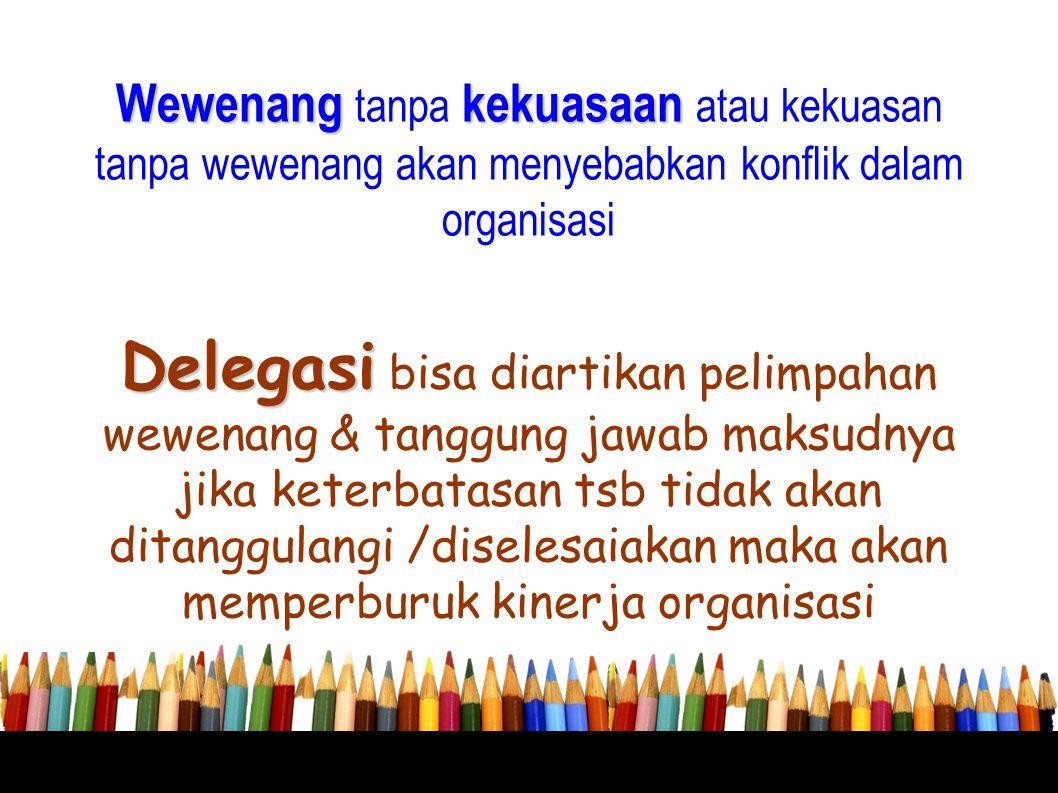 Wewenang tanpa kekuasaan atau kekuasan tanpa wewenang akan menyebabkan konflik dalam organisasi