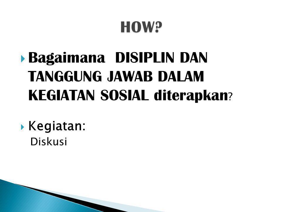 HOW Bagaimana DISIPLIN DAN TANGGUNG JAWAB DALAM KEGIATAN SOSIAL diterapkan Kegiatan: Diskusi