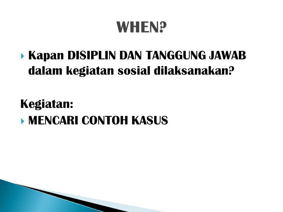 WHEN. Kapan DISIPLIN DAN TANGGUNG JAWAB dalam kegiatan sosial dilaksanakan.