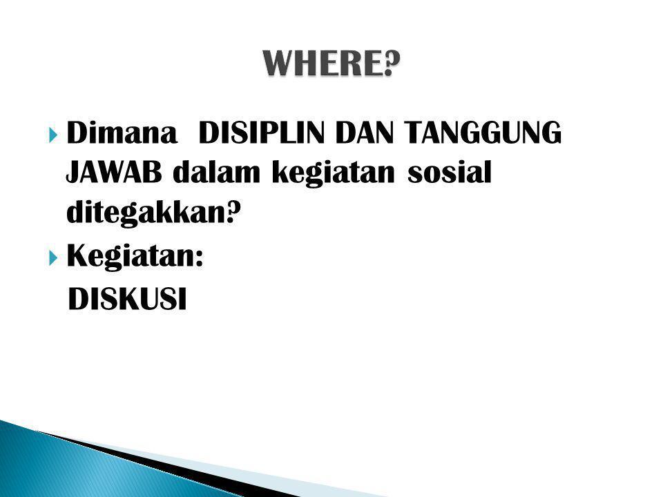WHERE Dimana DISIPLIN DAN TANGGUNG JAWAB dalam kegiatan sosial ditegakkan Kegiatan: DISKUSI