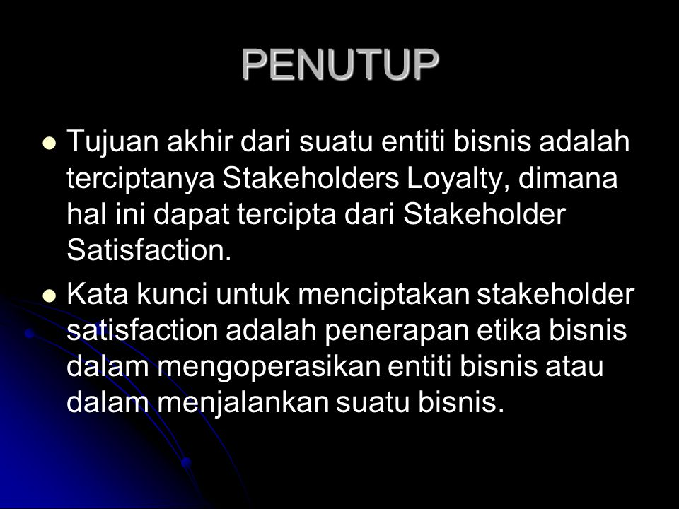 PENUTUP Tujuan akhir dari suatu entiti bisnis adalah terciptanya Stakeholders Loyalty, dimana hal ini dapat tercipta dari Stakeholder Satisfaction.