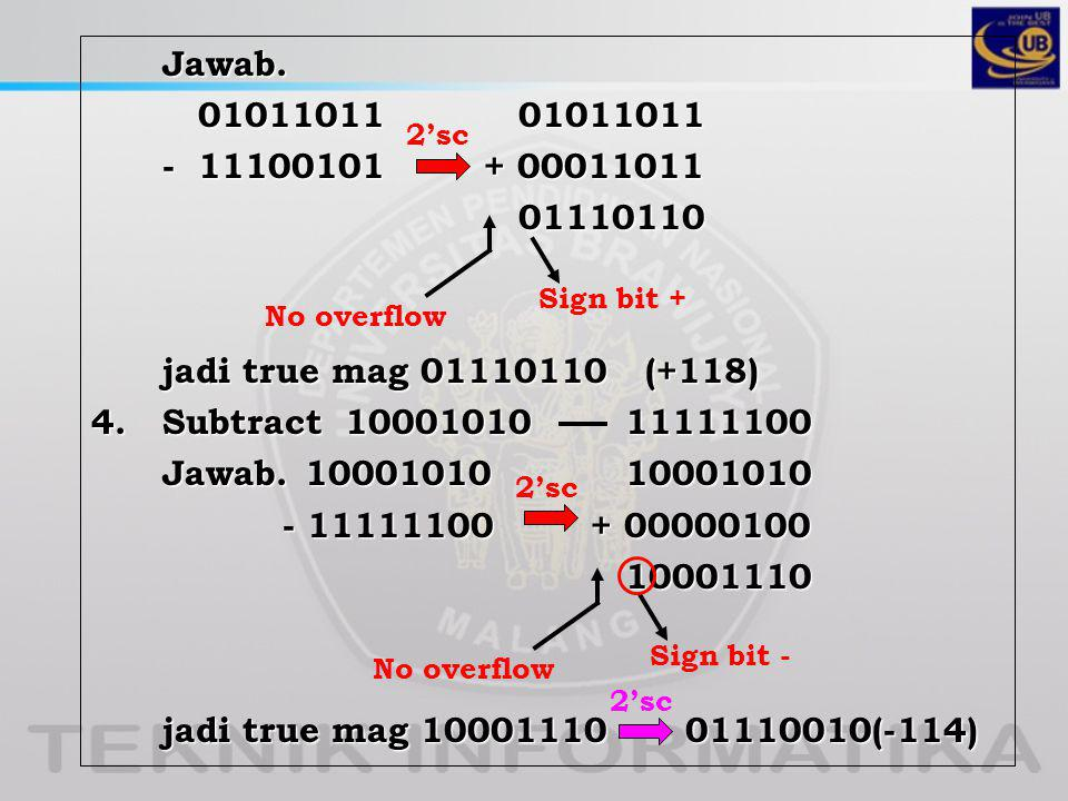 Jawab. 01011011 01011011 - 11100101 + 00011011 01110110 jadi true mag 01110110 (+118) 4. Subtract 10001010 11111100 Jawab. 10001010 10001010 - 11111100 + 00000100 10001110 jadi true mag 10001110 01110010(-114)