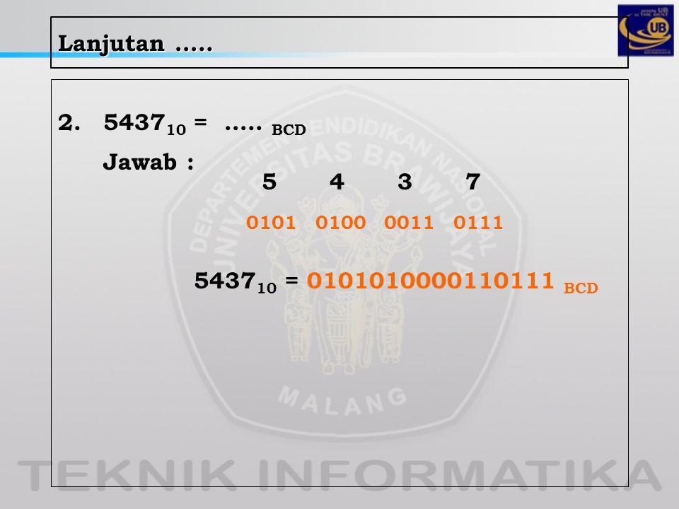 Lanjutan ….. 2. 543710 = ….. BCD Jawab : 5 4 3 7 0101 0100 0011 0111 543710 = 0101010000110111 BCD