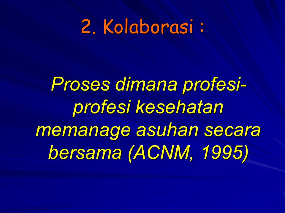 2. Kolaborasi : Proses dimana profesi-profesi kesehatan memanage asuhan secara bersama (ACNM, 1995)