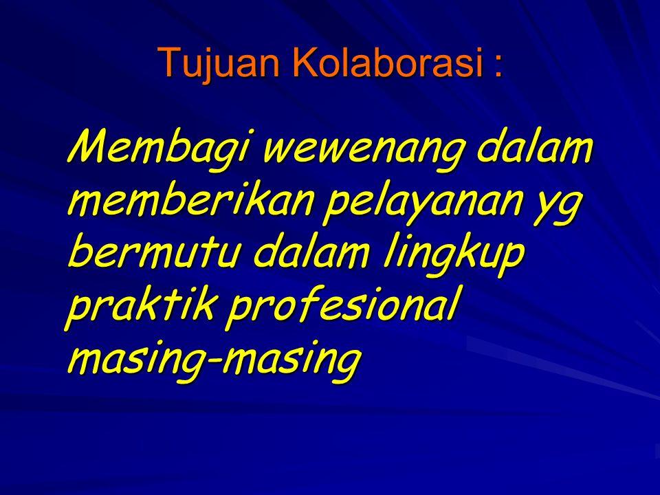 Tujuan Kolaborasi : Membagi wewenang dalam memberikan pelayanan yg bermutu dalam lingkup praktik profesional masing-masing.