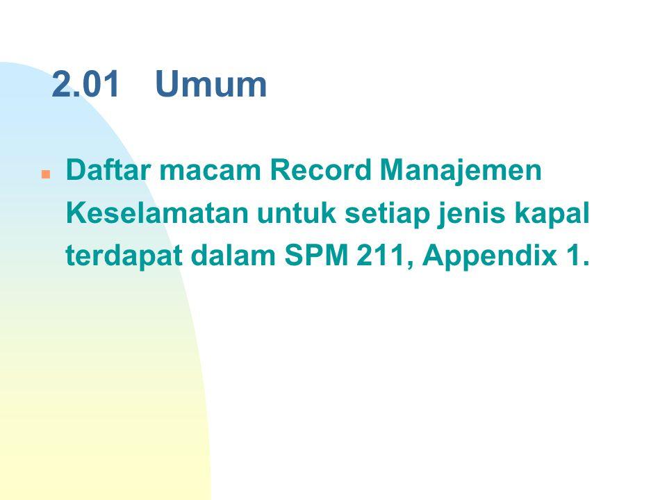 2.01 Umum Daftar macam Record Manajemen Keselamatan untuk setiap jenis kapal terdapat dalam SPM 211, Appendix 1.