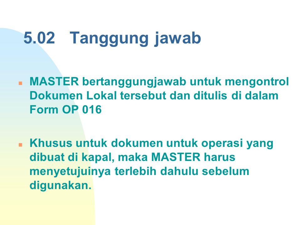 5.02 Tanggung jawab MASTER bertanggungjawab untuk mengontrol Dokumen Lokal tersebut dan ditulis di dalam Form OP 016.