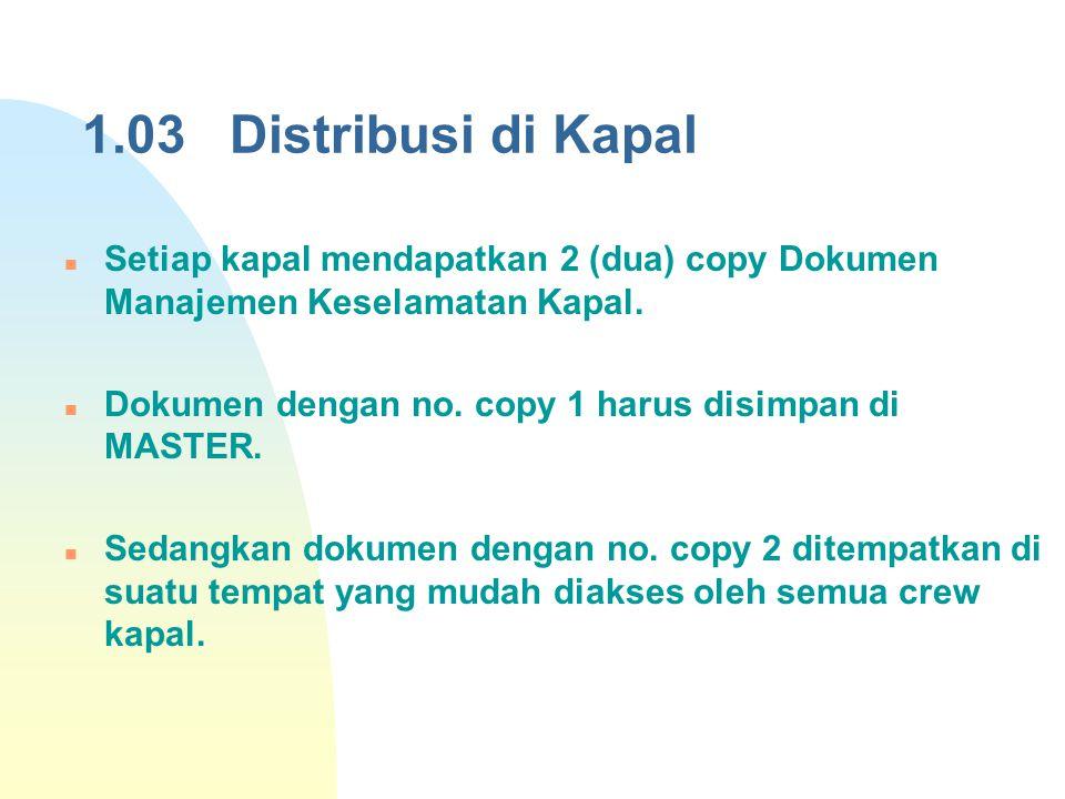 1.03 Distribusi di Kapal Setiap kapal mendapatkan 2 (dua) copy Dokumen Manajemen Keselamatan Kapal.